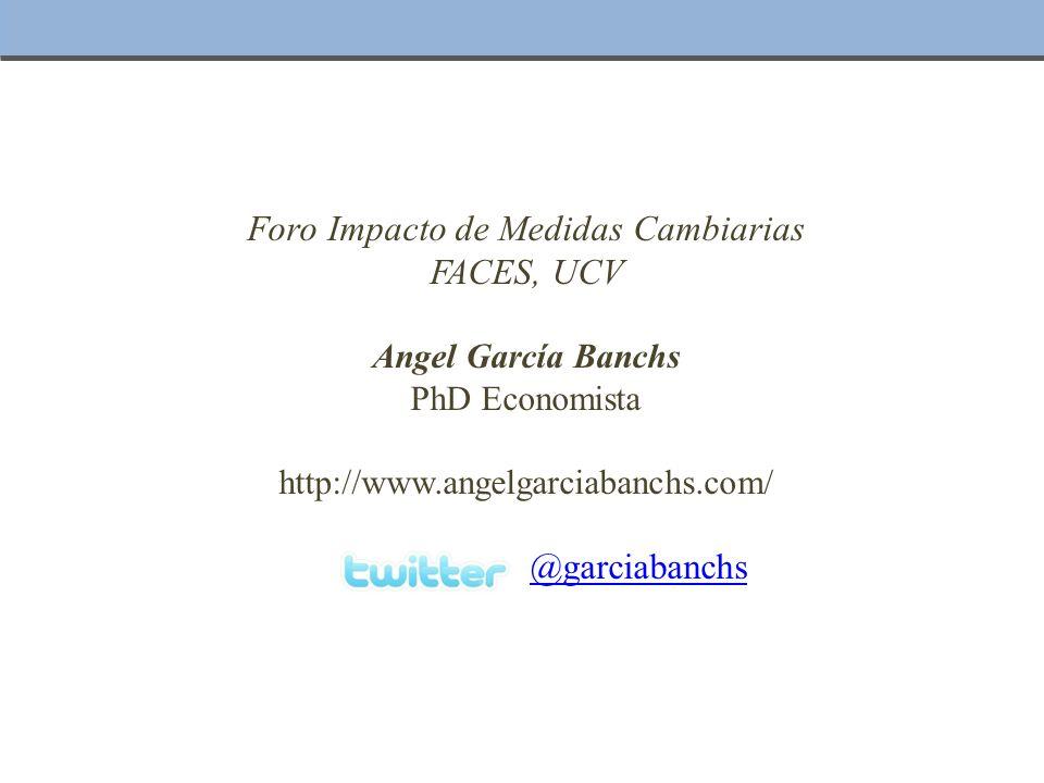 Foro Impacto de Medidas Cambiarias FACES, UCV Angel García Banchs PhD Economista http://www.angelgarciabanchs.com/ @garciabanchs