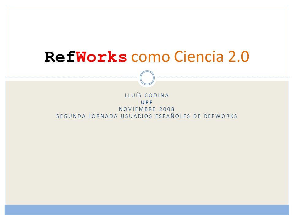 LLUÍS CODINA UPF NOVIEMBRE 2008 SEGUNDA JORNADA USUARIOS ESPAÑOLES DE REFWORKS RefWorks como Ciencia 2.0