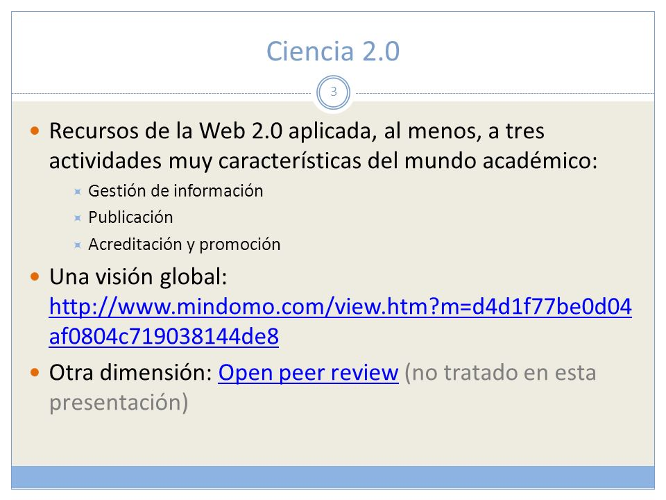 Ciencia 2.0 Recursos de la Web 2.0 aplicada, al menos, a tres actividades muy características del mundo académico: Gestión de información Publicación Acreditación y promoción Una visión global: http://www.mindomo.com/view.htm?m=d4d1f77be0d04 af0804c719038144de8 http://www.mindomo.com/view.htm?m=d4d1f77be0d04 af0804c719038144de8 Otra dimensión: Open peer review (no tratado en esta presentación)Open peer review 3