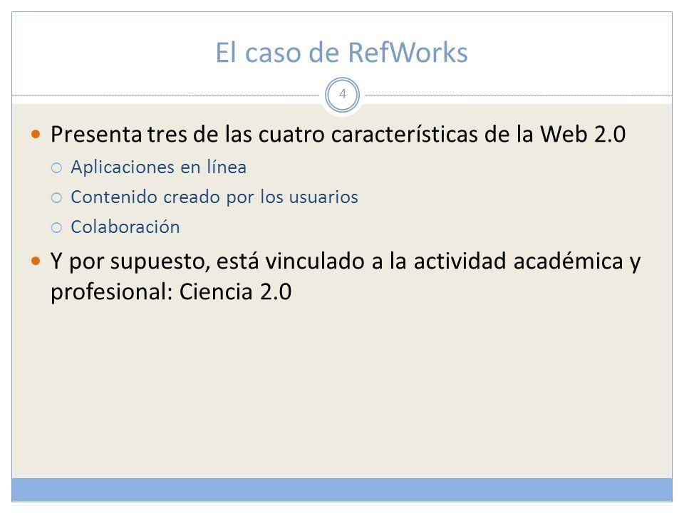 El caso de RefWorks Presenta tres de las cuatro características de la Web 2.0 Aplicaciones en línea Contenido creado por los usuarios Colaboración Y por supuesto, está vinculado a la actividad académica y profesional: Ciencia 2.0 4