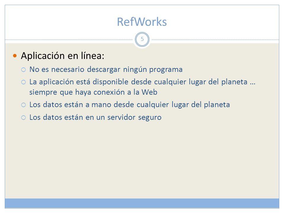 RefWorks Aplicación en línea: No es necesario descargar ningún programa La aplicación está disponible desde cualquier lugar del planeta … siempre que haya conexión a la Web Los datos están a mano desde cualquier lugar del planeta Los datos están en un servidor seguro 5