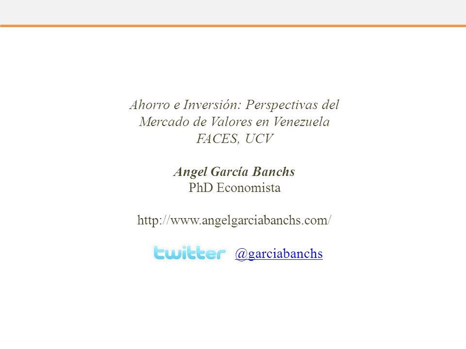 Ahorro e Inversión: Perspectivas del Mercado de Valores en Venezuela FACES, UCV Angel García Banchs PhD Economista http://www.angelgarciabanchs.com/ @