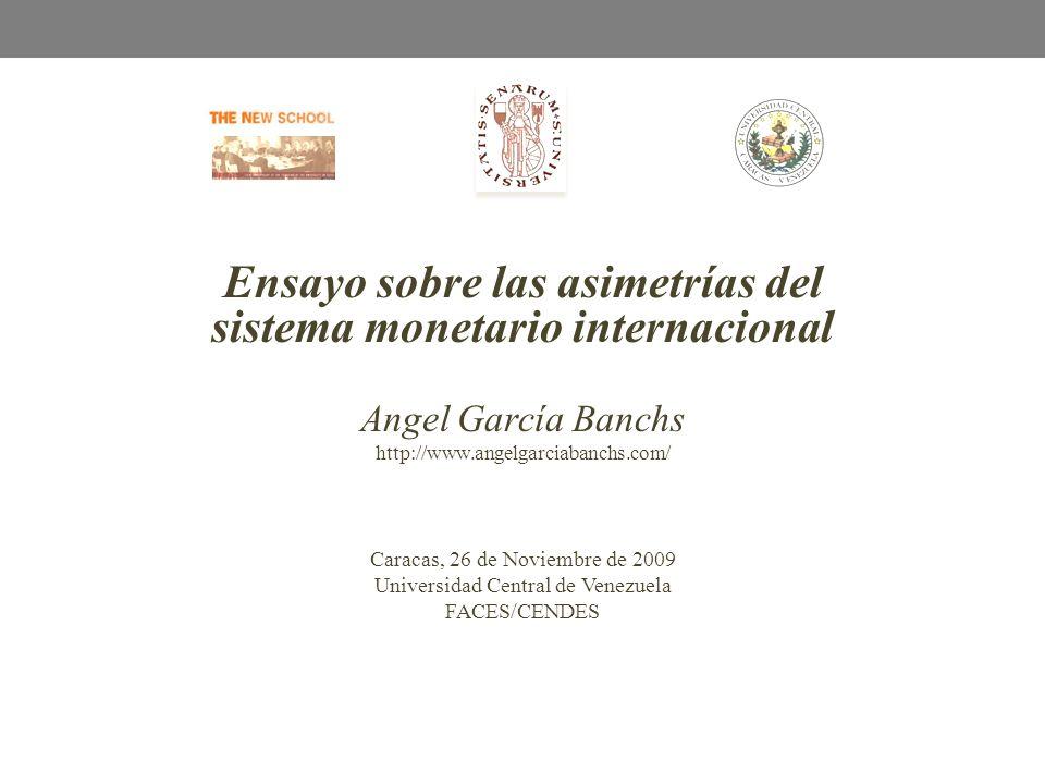 Ensayo sobre las asimetrías del sistema monetario internacional Angel García Banchs http://www.angelgarciabanchs.com/ Caracas, 26 de Noviembre de 2009