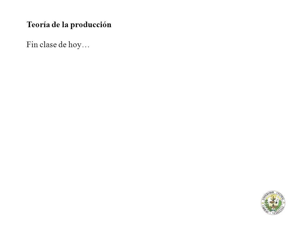 Teoría de la producción Fin clase de hoy…