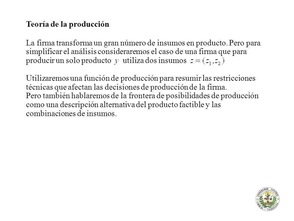 Teoría de la producción La firma transforma un gran número de insumos en producto. Pero para simplificar el análisis consideraremos el caso de una fir