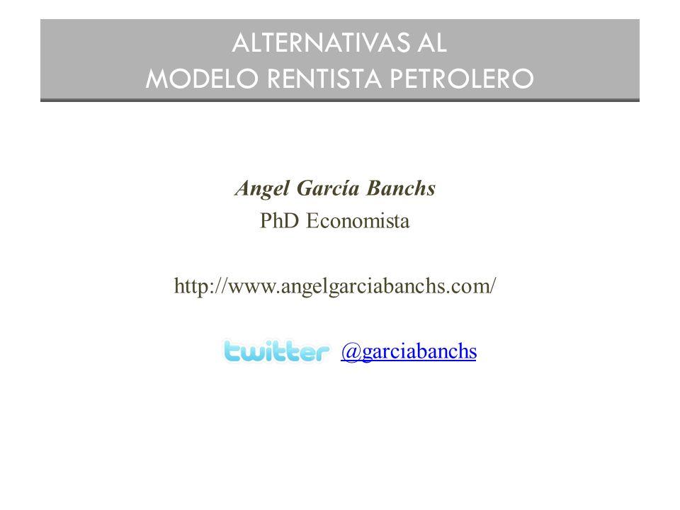 Angel García Banchs PhD Economista http://www.angelgarciabanchs.com/ @garciabanchs ALTERNATIVAS AL MODELO RENTISTA PETROLERO