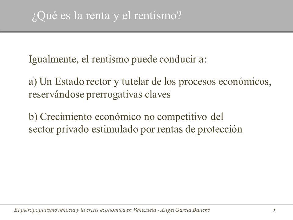 Igualmente, el rentismo puede conducir a: a) Un Estado rector y tutelar de los procesos económicos, reservándose prerrogativas claves b) Crecimiento e