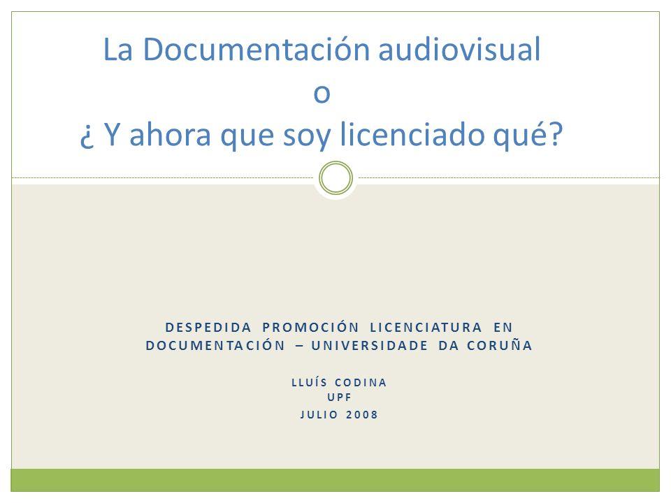DESPEDIDA PROMOCIÓN LICENCIATURA EN DOCUMENTACIÓN – UNIVERSIDADE DA CORUÑA LLUÍS CODINA UPF JULIO 2008 La Documentación audiovisual o ¿ Y ahora que so