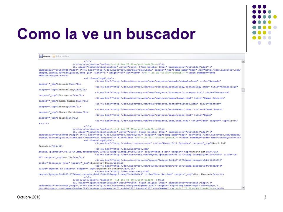 El código fuente Texto + Marcado Texto Contenido textual visible (para leer) Marcado Elementos XHTML Elementos de marcado (,,, …) Elementos de sustitución (,, …) Contenido visual no visible directamente: metadatos En el futuro: HTML 5 + CSS Octubre 20104