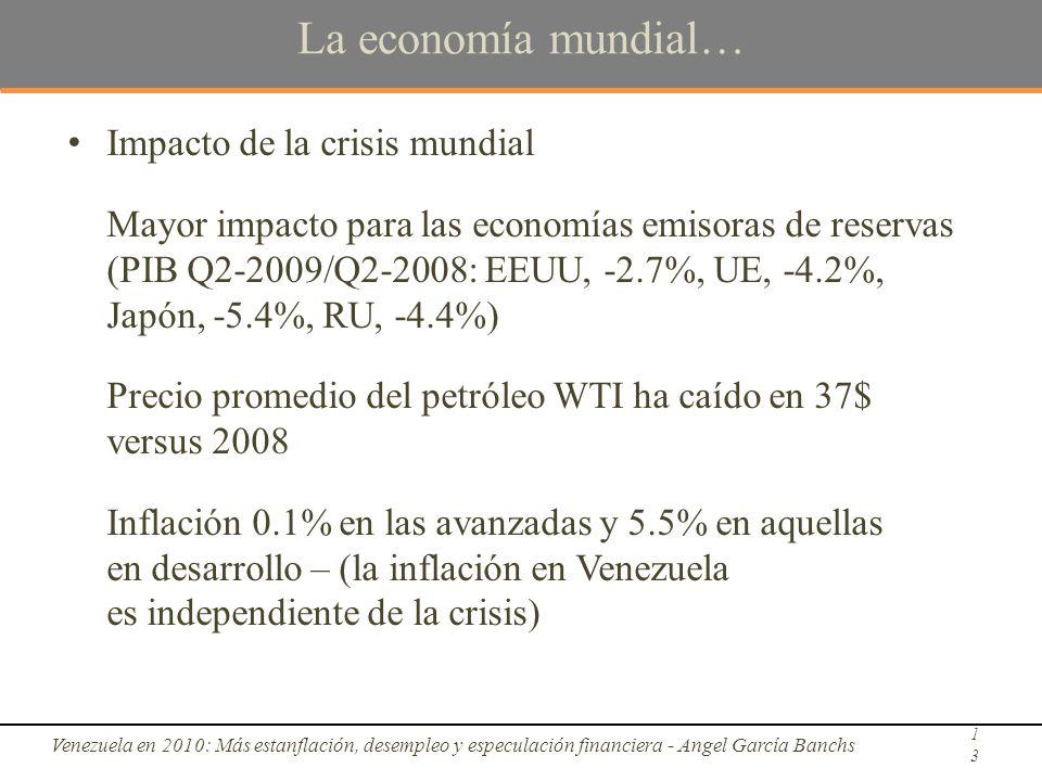 La economía mundial… Impacto de la crisis mundial Mayor impacto para las economías emisoras de reservas (PIB Q2-2009/Q2-2008: EEUU, -2.7%, UE, -4.2%, Japón, -5.4%, RU, -4.4%) Precio promedio del petróleo WTI ha caído en 37$ versus 2008 Inflación 0.1% en las avanzadas y 5.5% en aquellas en desarrollo – (la inflación en Venezuela es independiente de la crisis) Venezuela en 2010: Más estanflación, desempleo y especulación financiera - Angel García Banchs13