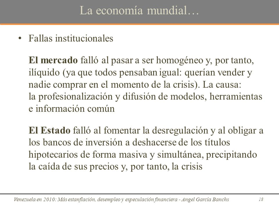 La economía mundial… Fallas institucionales El mercado falló al pasar a ser homogéneo y, por tanto, ilíquido (ya que todos pensaban igual: querían vender y nadie comprar en el momento de la crisis).