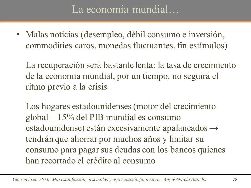 La economía mundial… Malas noticias (desempleo, débil consumo e inversión, commodities caros, monedas fluctuantes, fin estímulos) La recuperación será bastante lenta: la tasa de crecimiento de la economía mundial, por un tiempo, no seguirá el ritmo previo a la crisis Los hogares estadounidenses (motor del crecimiento global – 15% del PIB mundial es consumo estadounidense) están excesivamente apalancados tendrán que ahorrar por muchos años y limitar su consumo para pagar sus deudas con los bancos quienes han recortado el crédito al consumo Venezuela en 2010: Más estanflación, desempleo y especulación financiera - Angel García Banchs 20