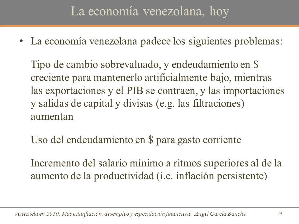 La economía venezolana, hoy La economía venezolana padece los siguientes problemas: Tipo de cambio sobrevaluado, y endeudamiento en $ creciente para mantenerlo artificialmente bajo, mientras las exportaciones y el PIB se contraen, y las importaciones y salidas de capital y divisas (e.g.