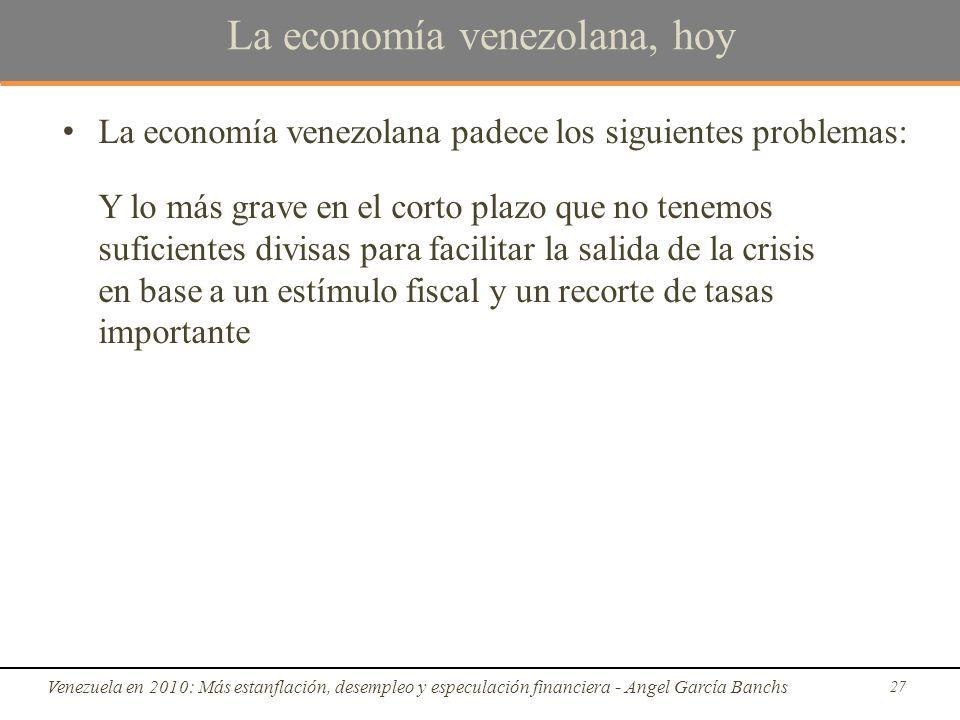 La economía venezolana, hoy La economía venezolana padece los siguientes problemas: Y lo más grave en el corto plazo que no tenemos suficientes divisas para facilitar la salida de la crisis en base a un estímulo fiscal y un recorte de tasas importante Venezuela en 2010: Más estanflación, desempleo y especulación financiera - Angel García Banchs 27