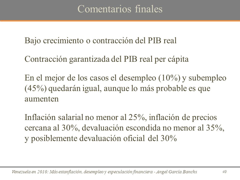 Comentarios finales Bajo crecimiento o contracción del PIB real Contracción garantizada del PIB real per cápita En el mejor de los casos el desempleo (10%) y subempleo (45%) quedarán igual, aunque lo más probable es que aumenten Inflación salarial no menor al 25%, inflación de precios cercana al 30%, devaluación escondida no menor al 35%, y posiblemente devaluación oficial del 30% Venezuela en 2010: Más estanflación, desempleo y especulación financiera - Angel García Banchs 40