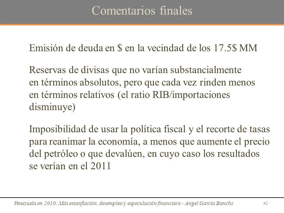 Comentarios finales Emisión de deuda en $ en la vecindad de los 17.5$ MM Reservas de divisas que no varían substancialmente en términos absolutos, pero que cada vez rinden menos en términos relativos (el ratio RIB/importaciones disminuye) Imposibilidad de usar la política fiscal y el recorte de tasas para reanimar la economía, a menos que aumente el precio del petróleo o que devalúen, en cuyo caso los resultados se verían en el 2011 Venezuela en 2010: Más estanflación, desempleo y especulación financiera - Angel García Banchs 41