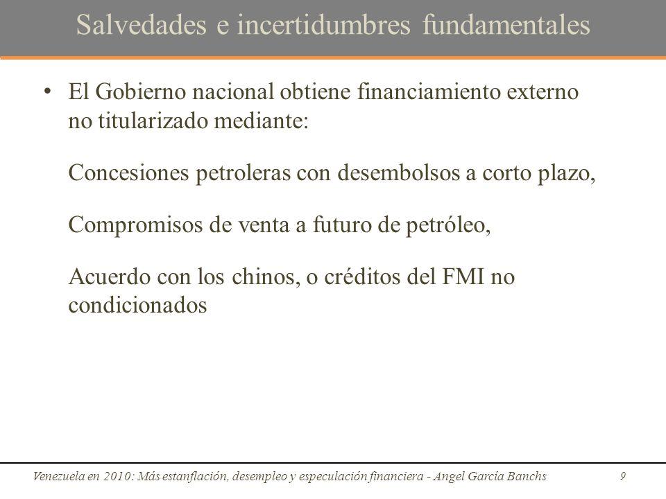 Salvedades e incertidumbres fundamentales El Gobierno nacional obtiene financiamiento externo no titularizado mediante: Concesiones petroleras con desembolsos a corto plazo, Compromisos de venta a futuro de petróleo, Acuerdo con los chinos, o créditos del FMI no condicionados Venezuela en 2010: Más estanflación, desempleo y especulación financiera - Angel García Banchs 9