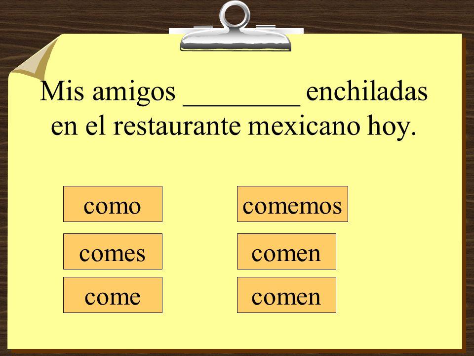 Mis amigos ________ enchiladas en el restaurante mexicano hoy. como comes come comemos comen