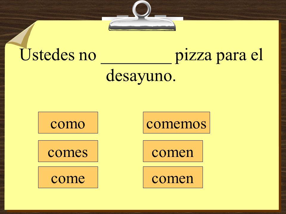 Ustedes no ________ pizza para el desayuno. como comes come comemos comen