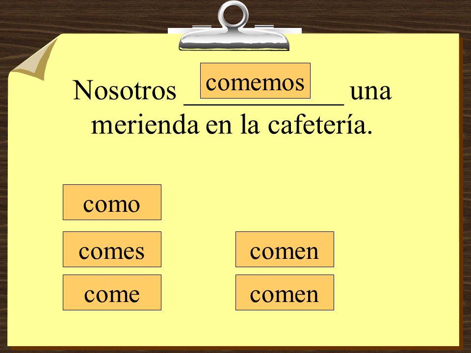 Nosotros ___________ una merienda en la cafetería. como comes come comemos comen