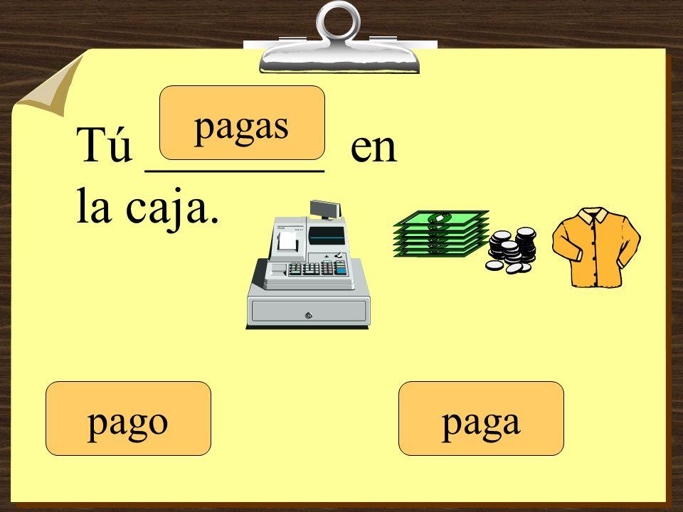 Tú _______ en la caja. pago pagas paga