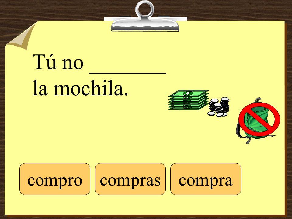 Tú no _______ la mochila. comprocompracompras