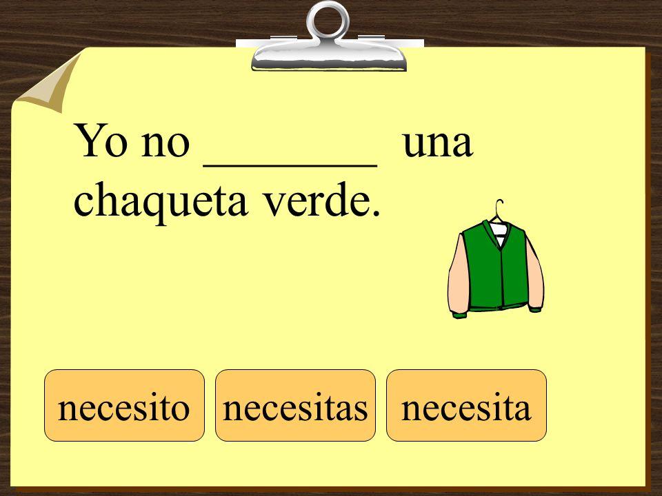 Yo no _______ una chaqueta verde. necesitonecesitasnecesita