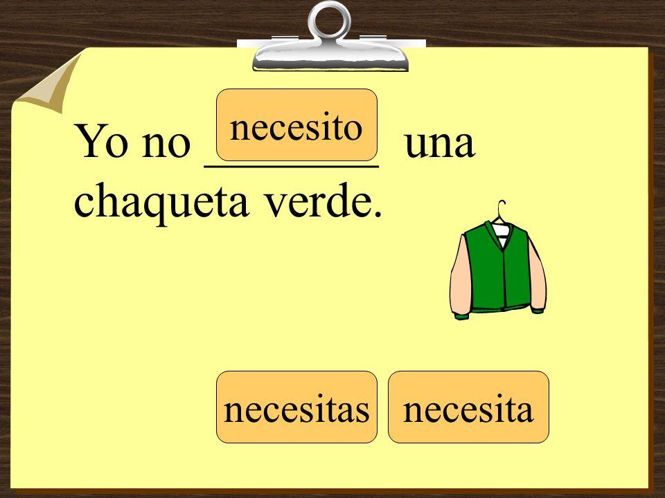 Yo no _______ una chaqueta verde. necesito necesitasnecesita