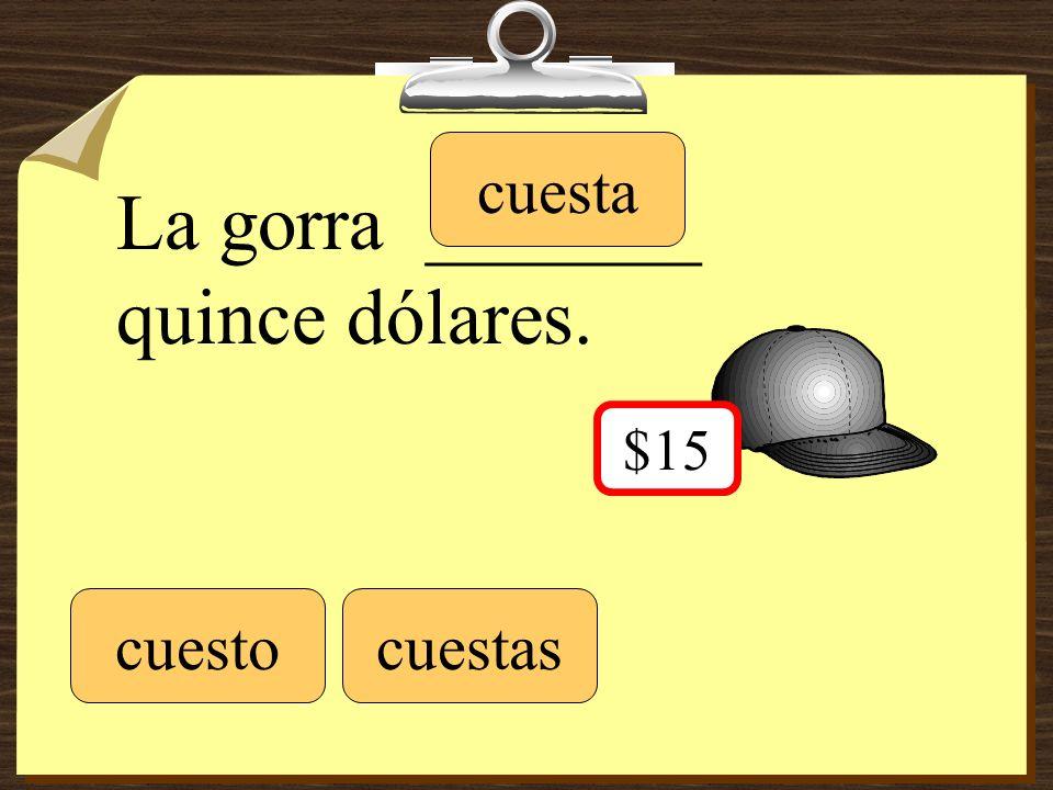 La gorra _______ quince dólares. cuestocuestas cuesta $15