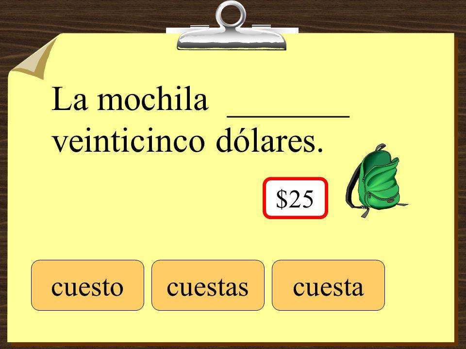 La mochila _______ veinticinco dólares. cuestocuestascuesta $25