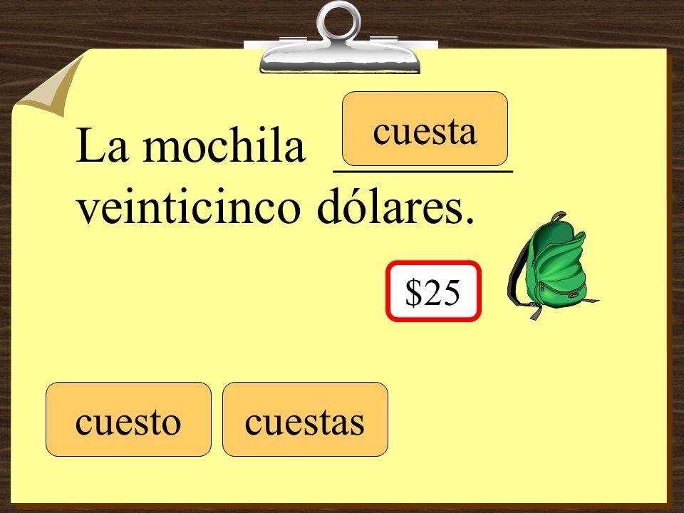 La mochila _______ veinticinco dólares. cuestocuestas cuesta $25