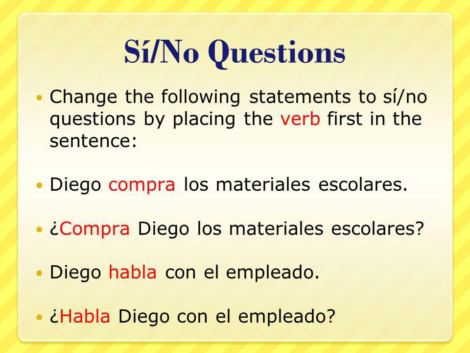 Sí/No Questions Change the following statements to sí/no questions by placing the verb first in the sentence: Diego compra los materiales escolares.