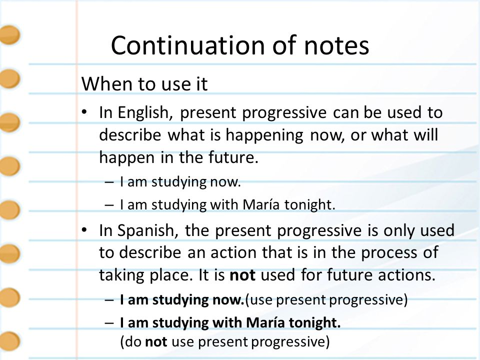 Continuation of notes When to use it In English, present progressive can be used to describe what is happening now, or what will happen in the future.