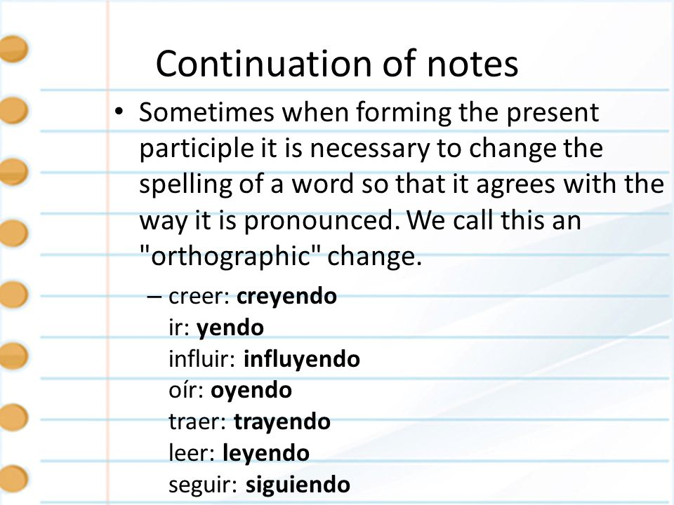 Continuation of notes When using the present progressive tense with reflexive verbs or object pronouns, the pronouns can be placed before the conjugated form of estar or attached to the end of the present participle/gerund.
