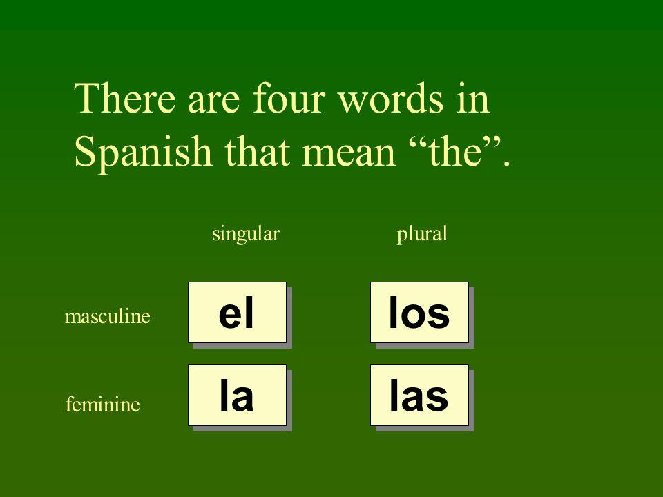 There are four words in Spanish that mean the. singularplural masculine feminine el la los las