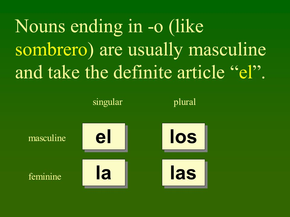 Nouns ending in -o (like sombrero) are usually masculine and take the definite article el. singularplural masculine feminine el la los las
