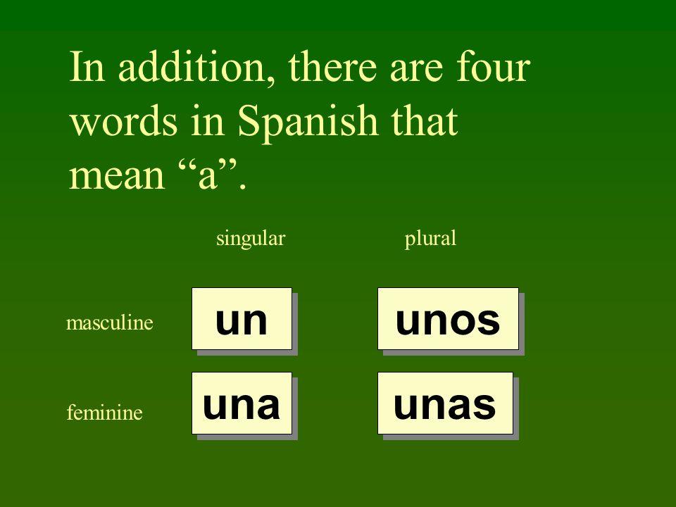 In addition, there are four words in Spanish that mean a. singularplural masculine feminine un una unos unas