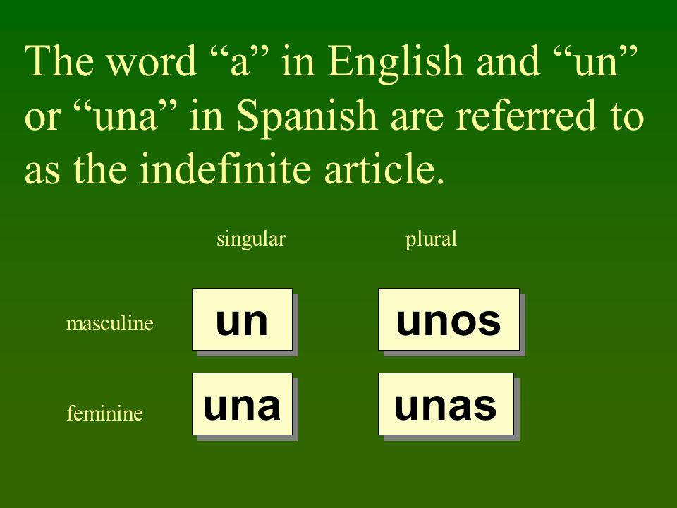The word a in English and un or una in Spanish are referred to as the indefinite article. singularplural masculine feminine un una unas unos