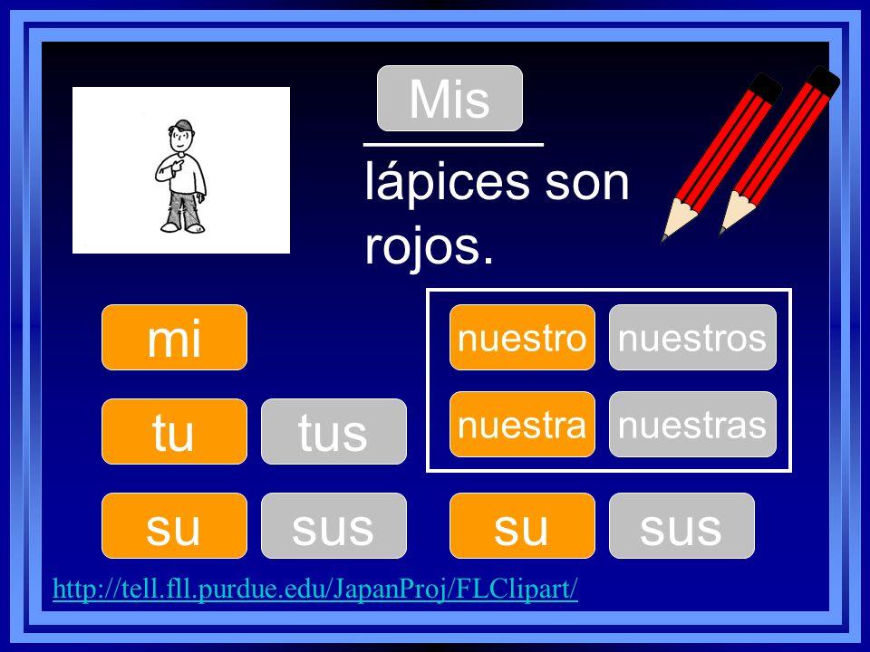 mi tu su nuestro su nuestra ______ lápices son rojos. Mis tus sus nuestros sus nuestras http://tell.fll.purdue.edu/JapanProj/FLClipart/