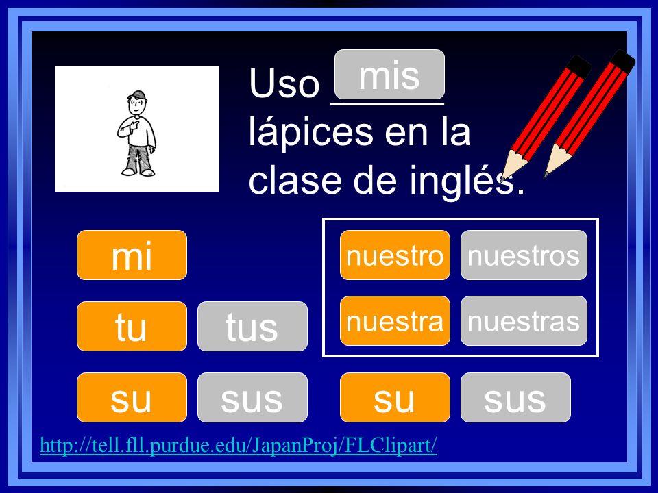 mi tu su nuestro su nuestra Uso _____ lápices en la clase de inglés. mis tus sus nuestros sus nuestras http://tell.fll.purdue.edu/JapanProj/FLClipart/