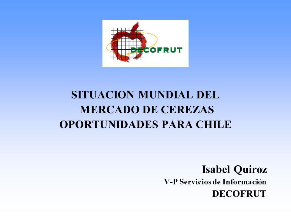 SITUACION MUNDIAL DEL MERCADO DE CEREZAS OPORTUNIDADES PARA CHILE Isabel Quiroz V-P Servicios de Información DECOFRUT