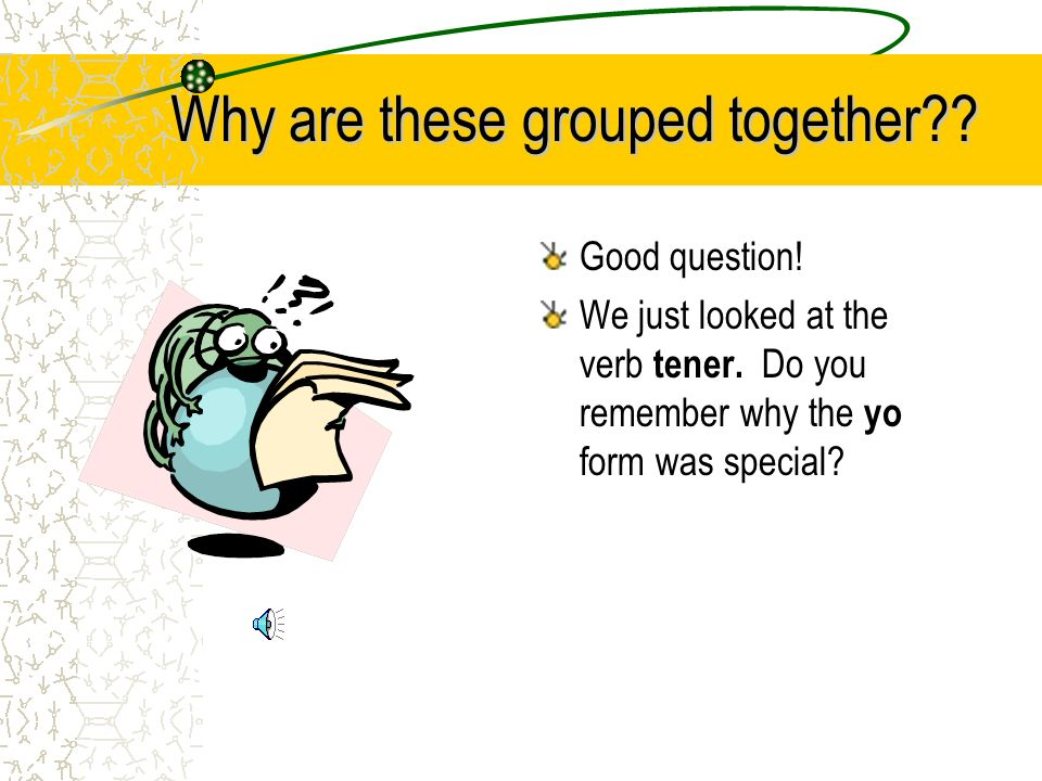 Why are these grouped together?.Good question. We just looked at the verb tener.