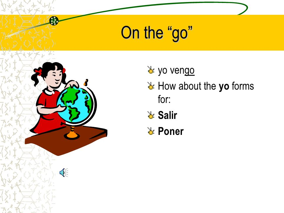 On the go yo vengo How about the yo forms for: Salir Poner