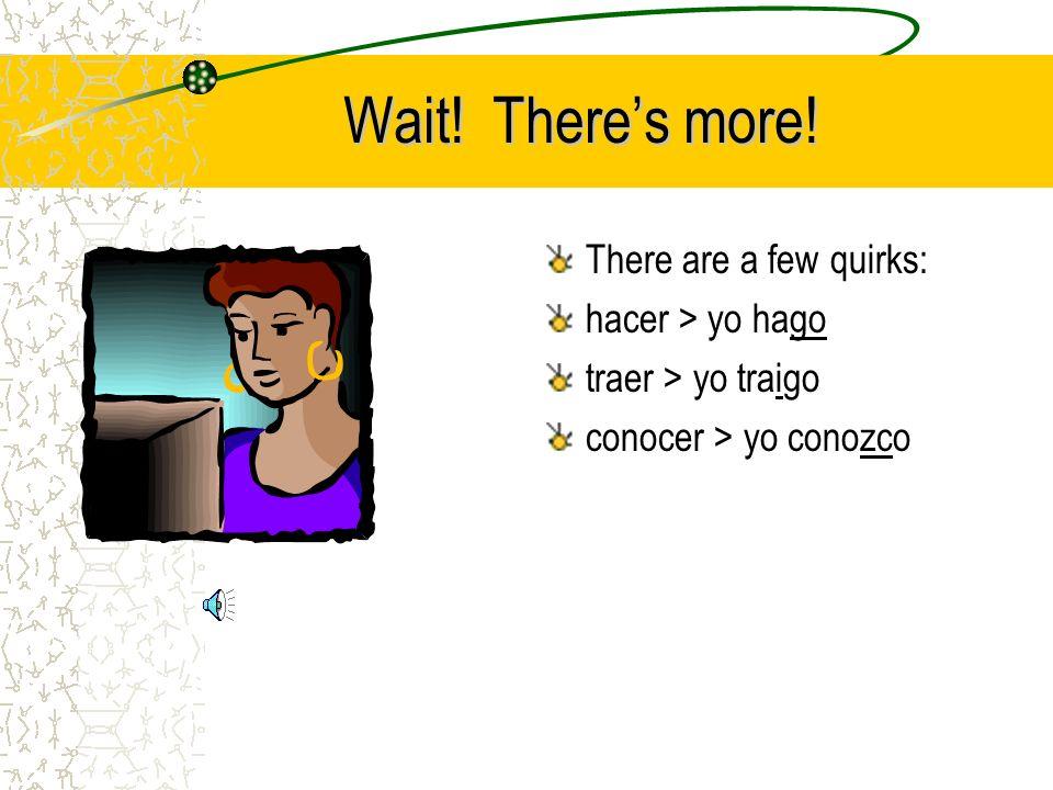Wait! Theres more! There are a few quirks: hacer > yo hago traer > yo traigo conocer > yo conozco