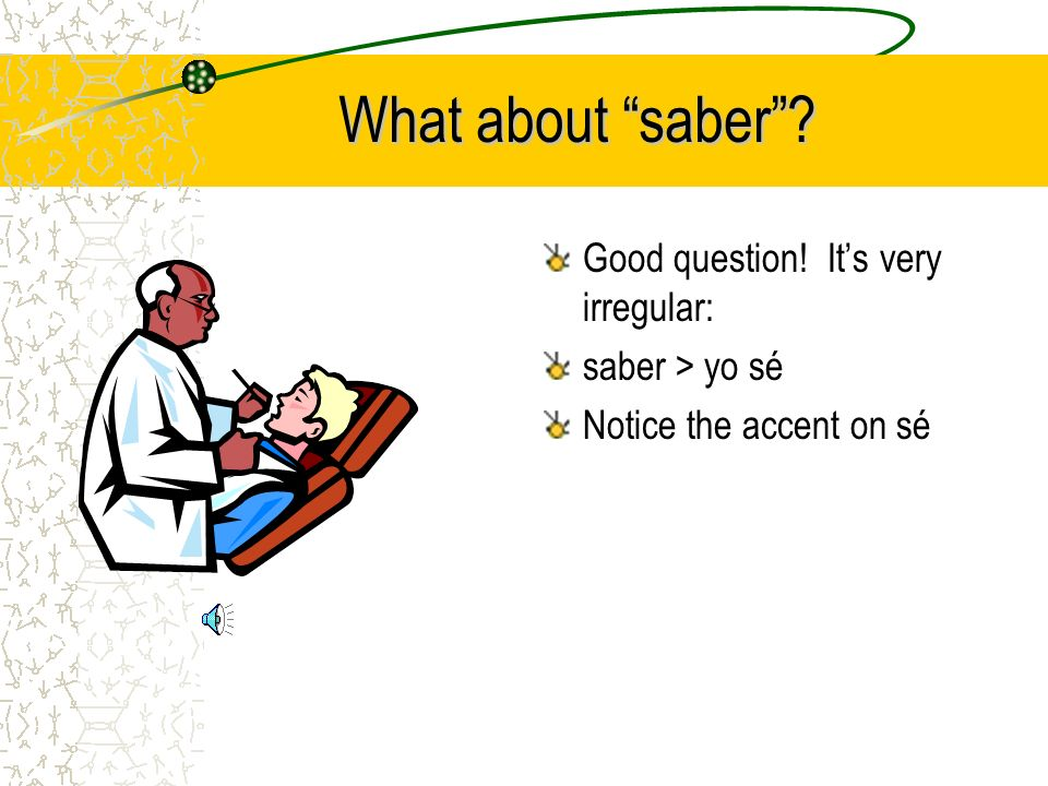 What about saber? Good question! Its very irregular: saber > yo sé Notice the accent on sé