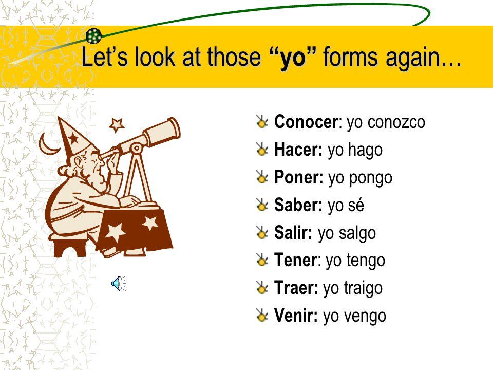 Lets look at those yo forms again… Conocer : yo conozco Hacer: yo hago Poner: yo pongo Saber: yo sé Salir: yo salgo Tener : yo tengo Traer: yo traigo Venir: yo vengo