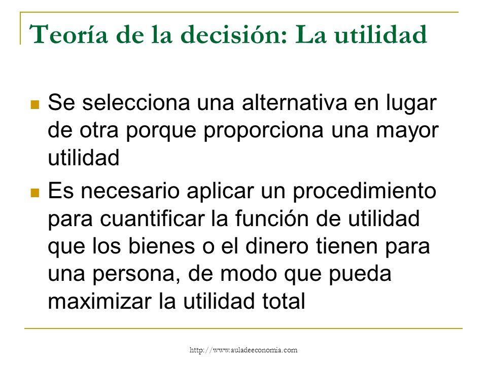 http://www.auladeeconomia.com Teoría de la decisión: La utilidad Se selecciona una alternativa en lugar de otra porque proporciona una mayor utilidad