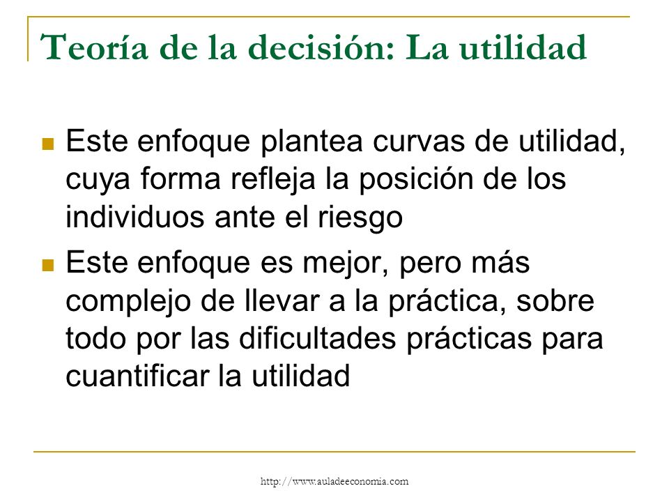 http://www.auladeeconomia.com Teoría de la decisión: La utilidad Este enfoque plantea curvas de utilidad, cuya forma refleja la posición de los indivi