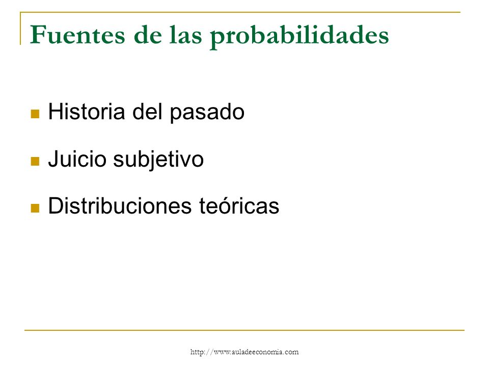 http://www.auladeeconomia.com Fuentes de las probabilidades Historia del pasado Juicio subjetivo Distribuciones teóricas