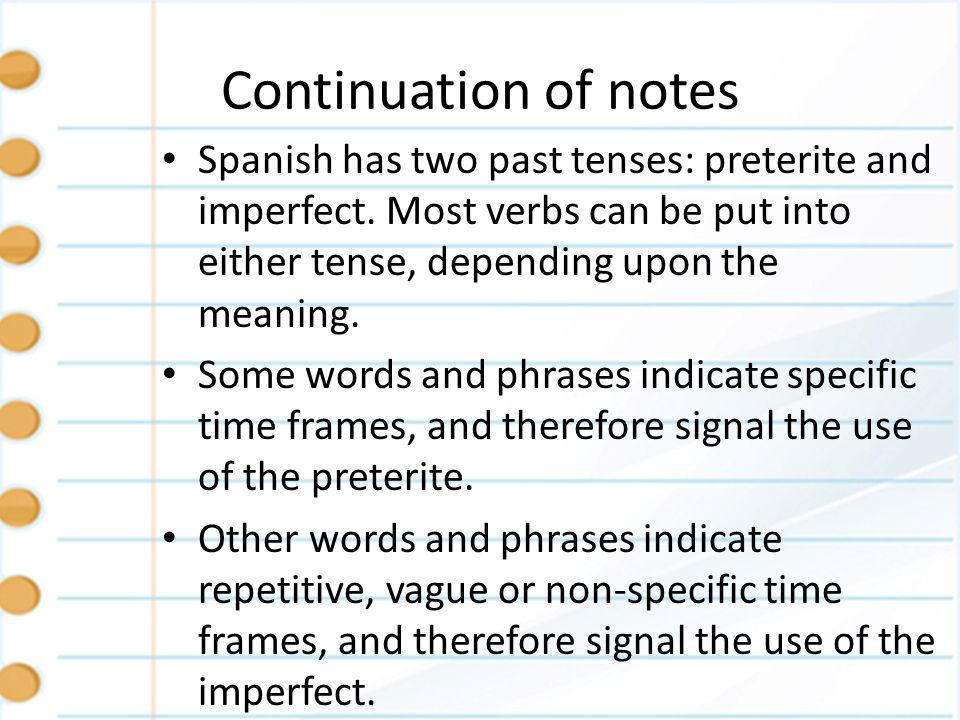 Continuation of notes Spanish has two past tenses: preterite and imperfect. Most verbs can be put into either tense, depending upon the meaning. Some